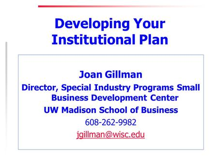 Developing Your Institutional Plan Joan Gillman Director, Special Industry Programs Small Business Development Center UW Madison School of Business 608-262-9982.