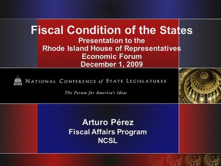 Fiscal Condition of the States Presentation to the Rhode Island House of Representatives Economic Forum December 1, 2009 Arturo Pérez Fiscal Affairs Program.
