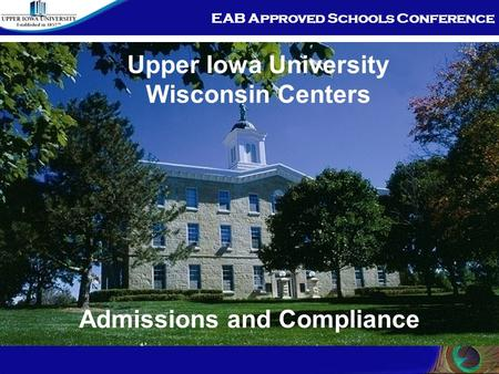 EAB Approved Schools Conference Admissions and Compliance Upper Iowa University Wisconsin Centers.