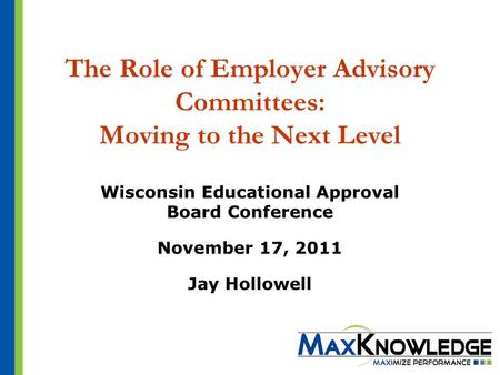 The Role of Employer Advisory Committees: Moving to the Next Level Wisconsin Educational Approval Board Conference November 17, 2011 Jay Hollowell.