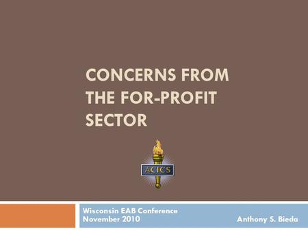 CONCERNS FROM THE FOR-PROFIT SECTOR Wisconsin EAB Conference November 2010 Anthony S. Bieda.