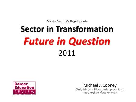 Private Sector College Update Sector in Transformation Future in Question 2011 Michael J. Cooney Chair, Wisconsin Educational Approval Board