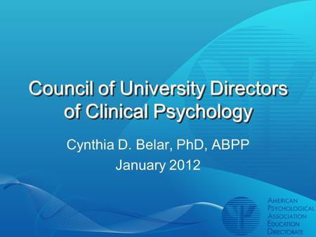 Council of University Directors of Clinical Psychology Cynthia D. Belar, PhD, ABPP January 2012.