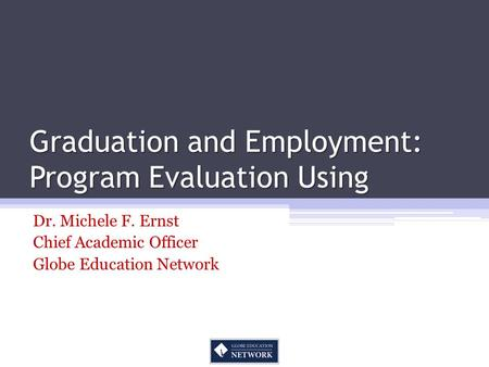 Graduation and Employment: Program Evaluation Using Dr. Michele F. Ernst Chief Academic Officer Globe Education Network.