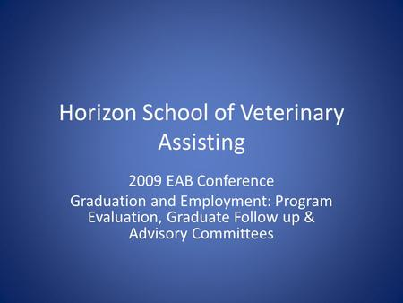 Horizon School of Veterinary Assisting 2009 EAB Conference Graduation and Employment: Program Evaluation, Graduate Follow up & Advisory Committees.