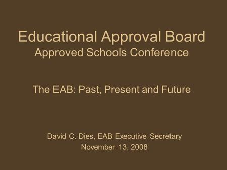Educational Approval Board Approved Schools Conference The EAB: Past, Present and Future David C. Dies, EAB Executive Secretary November 13, 2008.