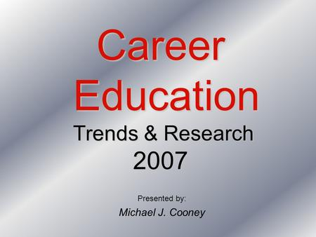 Career Education Trends & Research 2007 Presented by: Michael J. Cooney.