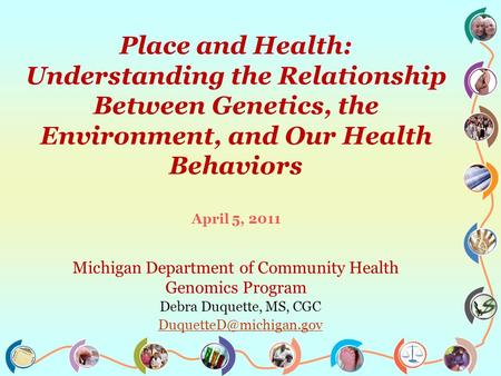 Place and Health: Understanding the Relationship Between Genetics, the Environment, and Our Health Behaviors April 5, 2011 Michigan Department of Community.