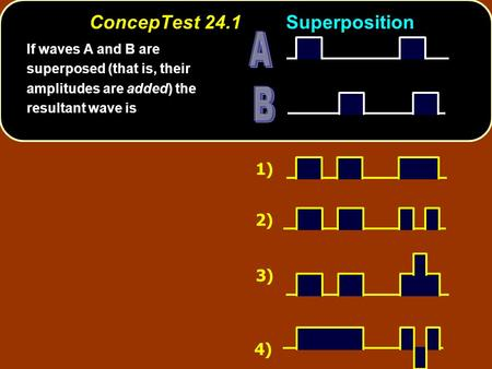ConcepTest 24.1Superposition 1) 2) 3) 4) If waves A and B are superposed (that is, their amplitudes are added) the resultant wave is.