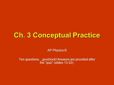 Ch. 3 Conceptual Practice AP Physics B Ten questions…good luck! Answers are provided after the quiz (slides 13-22).