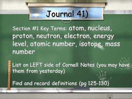 Journal 41) Section #1 Key Terms: atom, nucleus, proton, neutron, electron, energy level, atomic number, isotope, mass number List on LEFT side of Cornell.