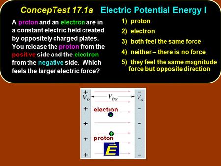 ConcepTest 17.1aElectric Potential Energy I ConcepTest 17.1a Electric Potential Energy I 1) proton 2) electron 3) both feel the same force 4) neither –