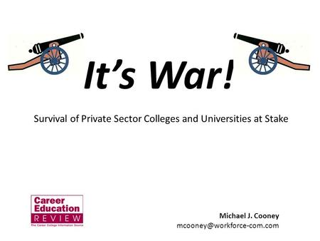 Its War! Michael J. Cooney Survival of Private Sector Colleges and Universities at Stake.