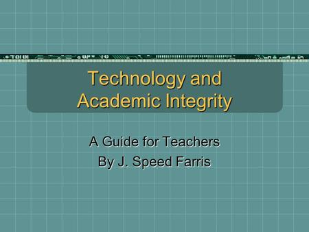 Technology and Academic Integrity A Guide for Teachers By J. Speed Farris.
