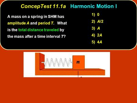 ConcepTest 11.1a ConcepTest 11.1a Harmonic Motion I 1) 0 2) A/2 3) A 4) 2A 5) 4A A mass on a spring in SHM has amplitude A and period T. What is the total.
