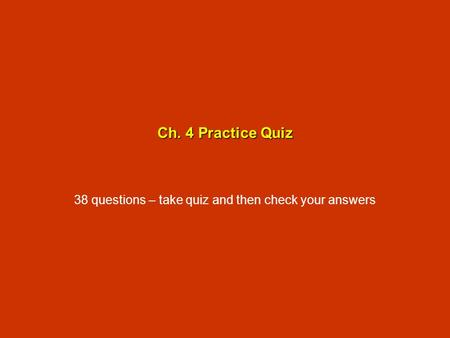 Ch. 4 Practice Quiz 38 questions – take quiz and then check your answers.