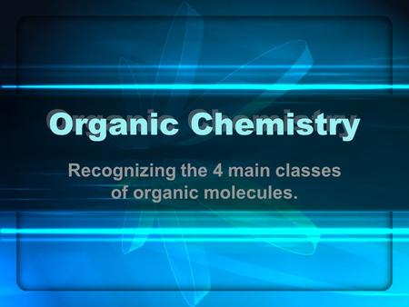 Recognizing the 4 main classes of organic molecules.