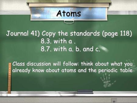 Atoms Journal 41) Copy the standards (page 118) 8.3. with a. 8.7. with a. b. and c. Class discussion will follow: think about what you already know about.