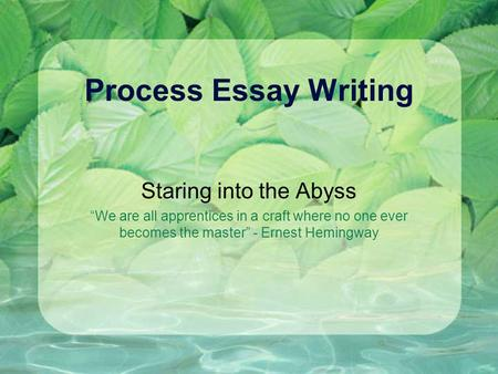 Process Essay Writing Staring into the Abyss We are all apprentices in a craft where no one ever becomes the master - Ernest Hemingway.