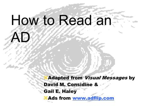 How to Read an AD zAdapted from Visual Messages by David M. Considine & Gail E. Haley zAds from www.adflip.comwww.adflip.com.