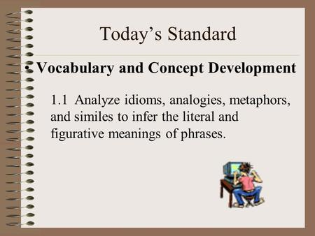 Todays Standard Vocabulary and Concept Development 1.1 Analyze idioms, analogies, metaphors, and similes to infer the literal and figurative meanings.