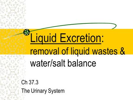 Liquid Excretion: removal of liquid wastes & water/salt balance Ch 37.3 The Urinary System.