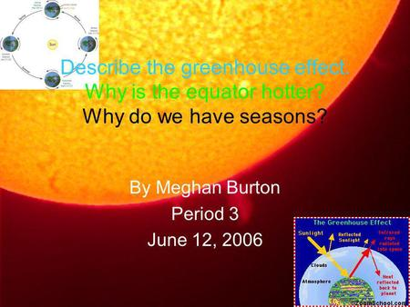 Describe the greenhouse effect. Why is the equator hotter? Why do we have seasons? By Meghan Burton Period 3 June 12, 2006.