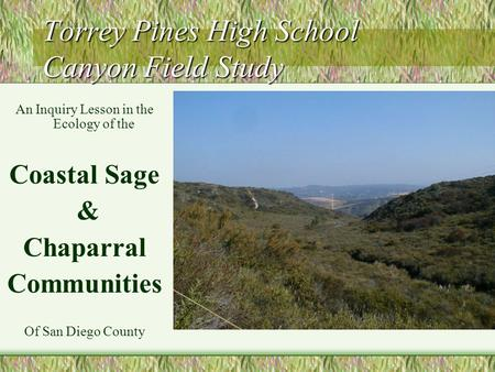 Torrey Pines High School Canyon Field Study An Inquiry Lesson in the Ecology of the Coastal Sage & Chaparral Communities Of San Diego County.