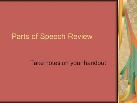 Parts of Speech Review Take notes on your handout.