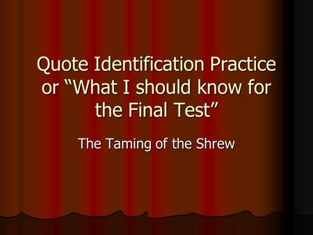 Quote Identification Practice or What I should know for the Final Test The Taming of the Shrew.