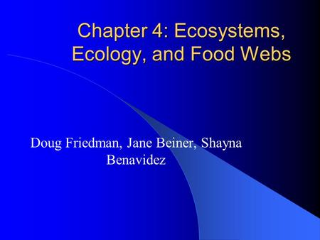 Chapter 4: Ecosystems, Ecology, and Food Webs Doug Friedman, Jane Beiner, Shayna Benavidez.
