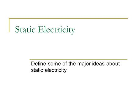 Static Electricity Define some of the major ideas about static electricity.