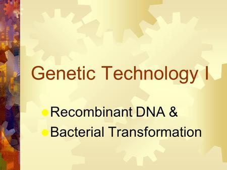 Genetic Technology I Recombinant DNA & Bacterial Transformation.
