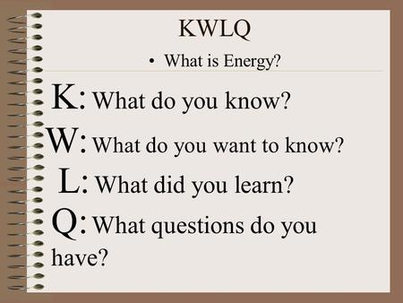 KWLQ What is Energy? K: What do you know? W: What do you want to know? L: What did you learn? Q: What questions do you have?