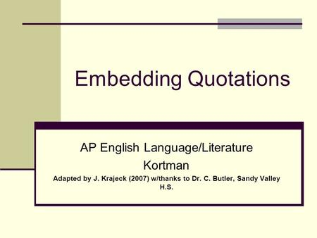 Embedding Quotations AP English Language/Literature Kortman Adapted by J. Krajeck (2007) w/thanks to Dr. C. Butler, Sandy Valley H.S.