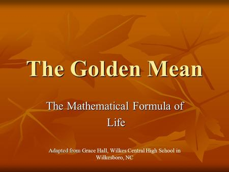 The Golden Mean The Mathematical Formula of Life Life Adapted from Adapted from Grace Hall, Wilkes Central High School in Wilkesboro, NC.