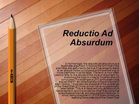 Reductio Ad Absurdum In formal logic, the reductio ad absurdum is a legitimate argument. It follows the form that if the premises are assumed to be true.