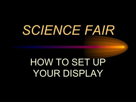 SCIENCE FAIR HOW TO SET UP YOUR DISPLAY. THE TITLE THE TITLE SHOULD BE SHORT LETTERS 2 INCHES TALL ARE BEST MAY HAVE A SUBTITLE THAT IS LONGER AND SMALLER.