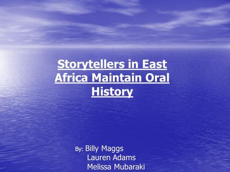 Storytellers in East Africa Maintain Oral History By: Billy Maggs Lauren Adams Melissa Mubaraki.