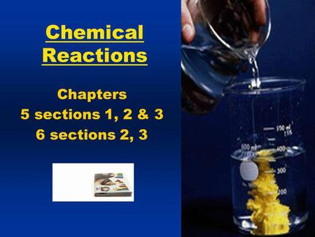 Chemical Reactions Chapters 5 sections 1, 2 & 3 6 sections 2, 3.