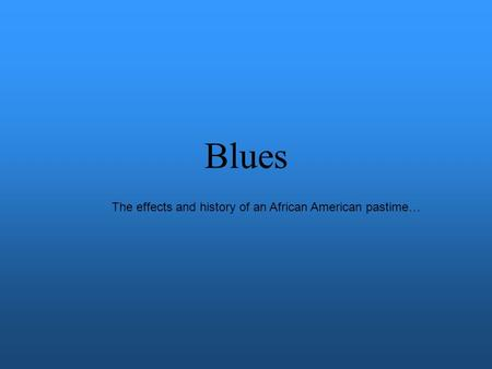 Blues The effects and history of an African American pastime…