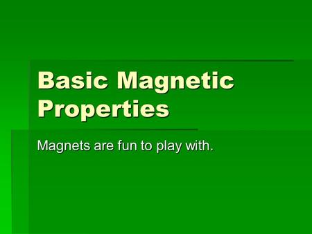 Basic Magnetic Properties Magnets are fun to play with.