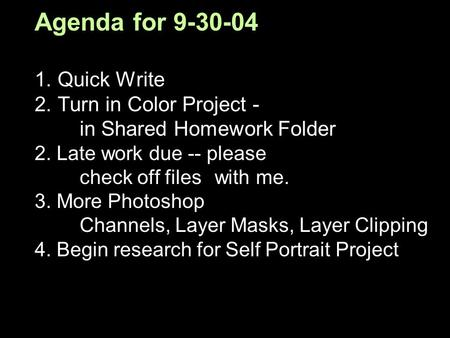 Agenda for 9-30-04 1. Quick Write 2. Turn in Color Project - in Shared Homework Folder 2. Late work due -- please check off files with me. 3. More Photoshop.