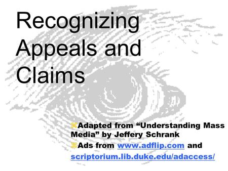 Recognizing Appeals and Claims zAdapted from Understanding Mass Media by Jeffery Schrank zAds from www.adflip.com andwww.adflip.com scriptorium.lib.duke.edu/adaccess/