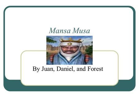 Mansa Musa By Juan, Daniel, and Forest. King A Muslim king Helpful to his cities Demands were very impressive and helpful Was a king for years.