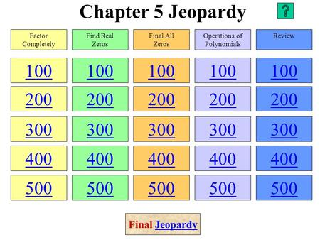 Chapter 5 Jeopardy 100 200 300 400 500 100 200 300 400 500 100 200 300 400 500 100 200 300 400 500 100 200 300 400 500 Factor Completely Find Real Zeros.