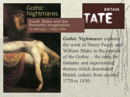 Gothic Nightmares explores the work of Henry Fuseli and William Blake in the context of the Gothic – the taste for fantastic and supernatural themes which.