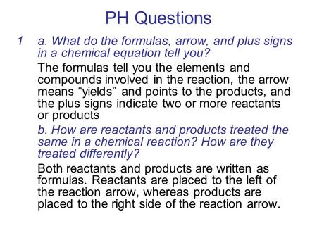 PH Questions 1a. What do the formulas, arrow, and plus signs in a chemical equation tell you? The formulas tell you the elements and compounds involved.