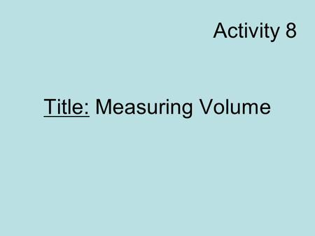Title: Measuring Volume Activity 8. Read A-32 Problem: How do you measure volume of a solid object? Hypothesis/Initial Thoughts: