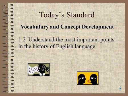 Todays Standard 1.2 Understand the most important points in the history of English language. Vocabulary and Concept Development.